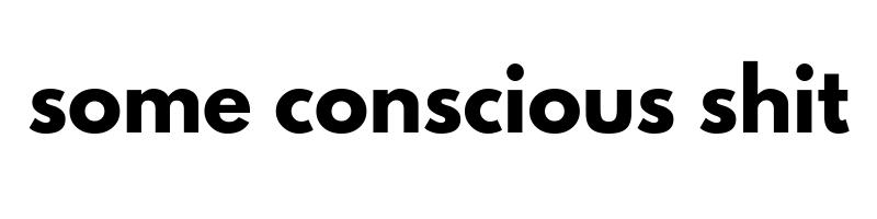 Some Conscious Shit
