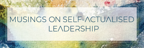 Musings on SelfActualised Leadership