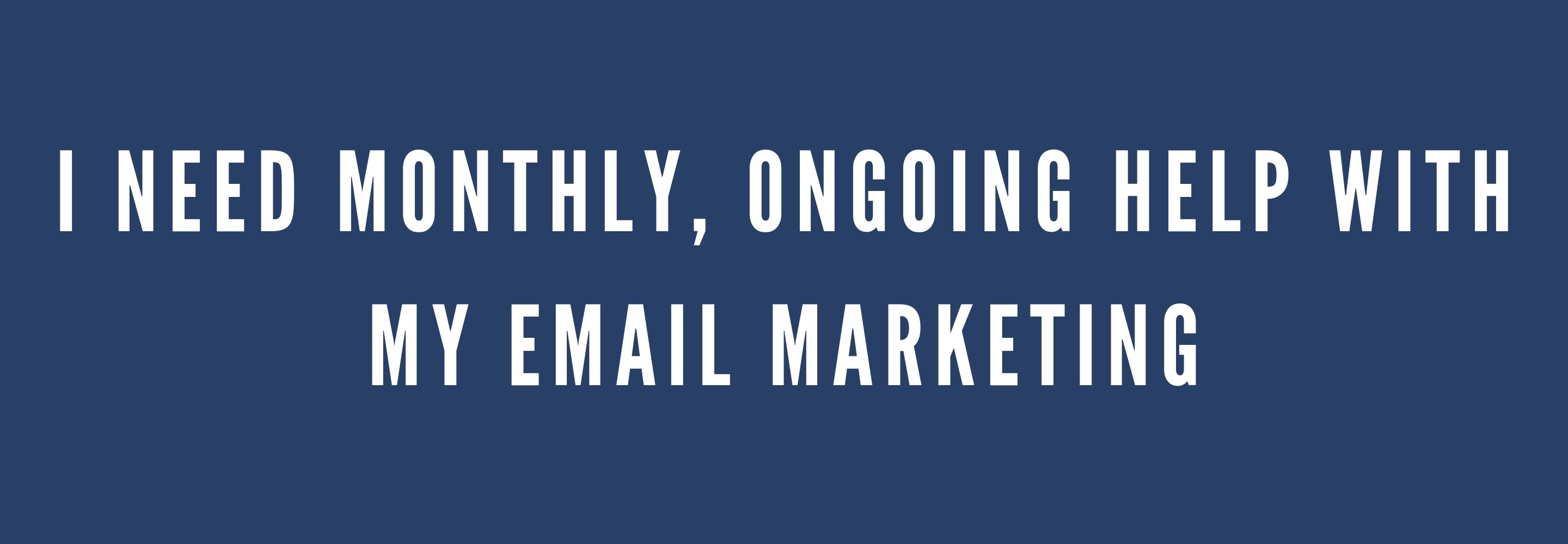 I need monthly ongoing help with my email marekting