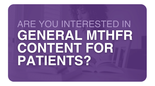 Are you interested in General MTHFR Content for Patients?