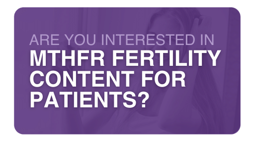Are you interested in MTHFR Fertility Content for Patients