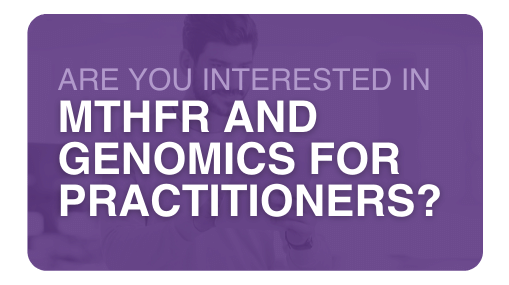 Are you interested in MTHFR and Genomics for Practitioners?